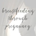 Breastfeeding Through Pregnancy; My Experience & Tips