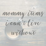 10 Mommy Items I Can't Live Without