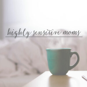 7 Tips for Highly Sensitive Moms