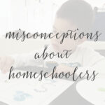 7 Misconceptions People Make When I Tell Them I Homeschool